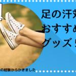 あまりお金をかけずできる足の汗対策におすすめのグッズ5選!元販売員おすすめ!嫌な匂いの対策や原因も