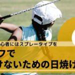 ゴルフで焼けないための日焼け止め6選。初心者の私のおすすめはこれだ!
